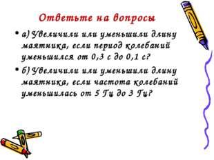 Ответьте на вопросы а) Увеличили или уменьшили длину маятника, если период ко