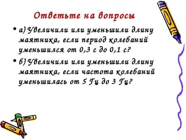 Ответьте на вопросы а) Увеличили или уменьшили длину маятника, если период ко...