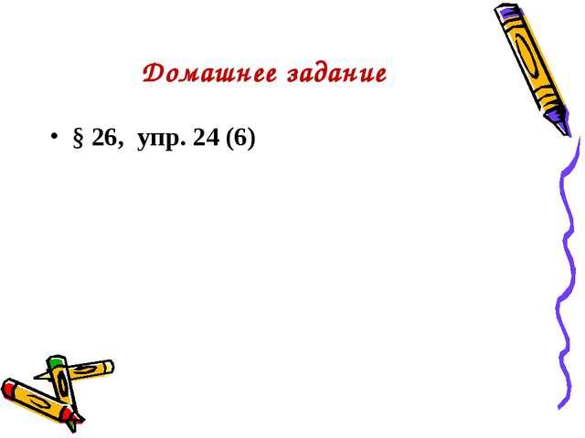 Домашнее задание § 26, упр. 24 (6)