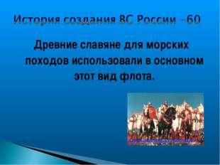 Древние славяне для морских походов использовали в основном этот вид флота.