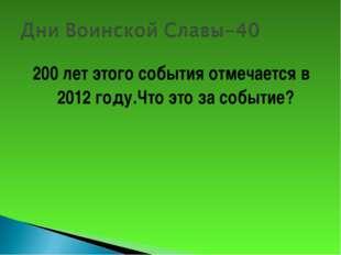 200 лет этого события отмечается в 2012 году.Что это за событие?