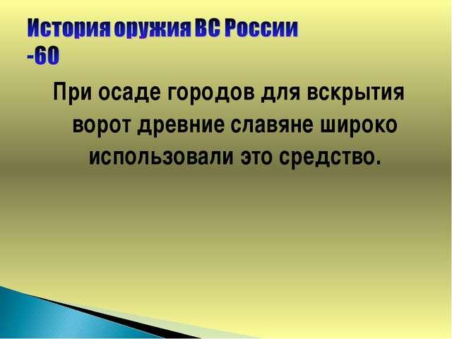 При осаде городов для вскрытия ворот древние славяне широко использовали это...