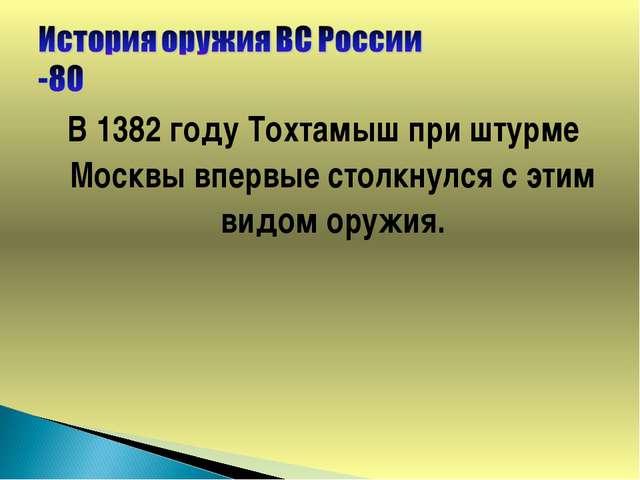 В 1382 году Тохтамыш при штурме Москвы впервые столкнулся с этим видом оружия.