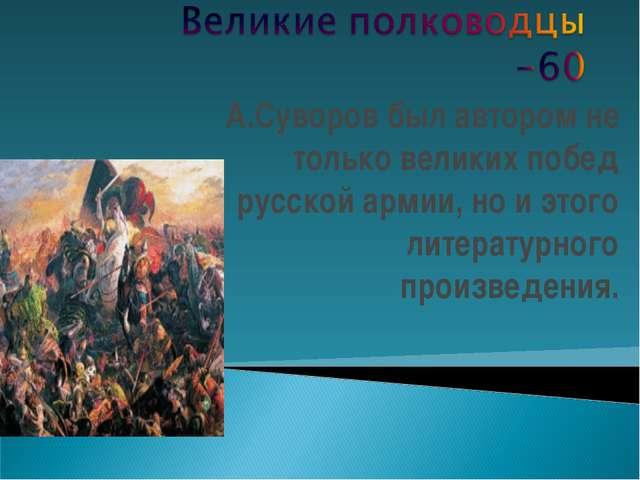 А.Суворов был автором не только великих побед русской армии, но и этого литер...