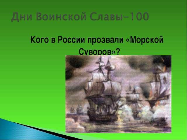 Кого в России прозвали «Морской Суворов»?