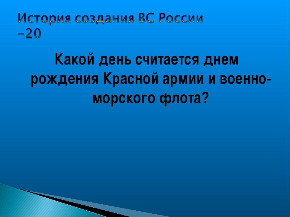 Какой день считается днем рождения Красной армии и военно- морского флота?