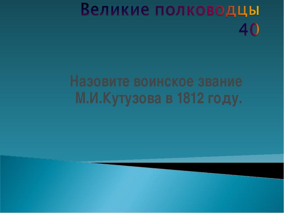 Назовите воинское звание М.И.Кутузова в 1812 году.