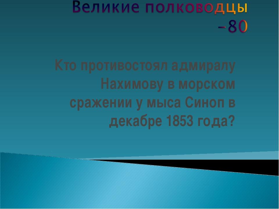 Кто противостоял адмиралу Нахимову в морском сражении у мыса Синоп в декабре...