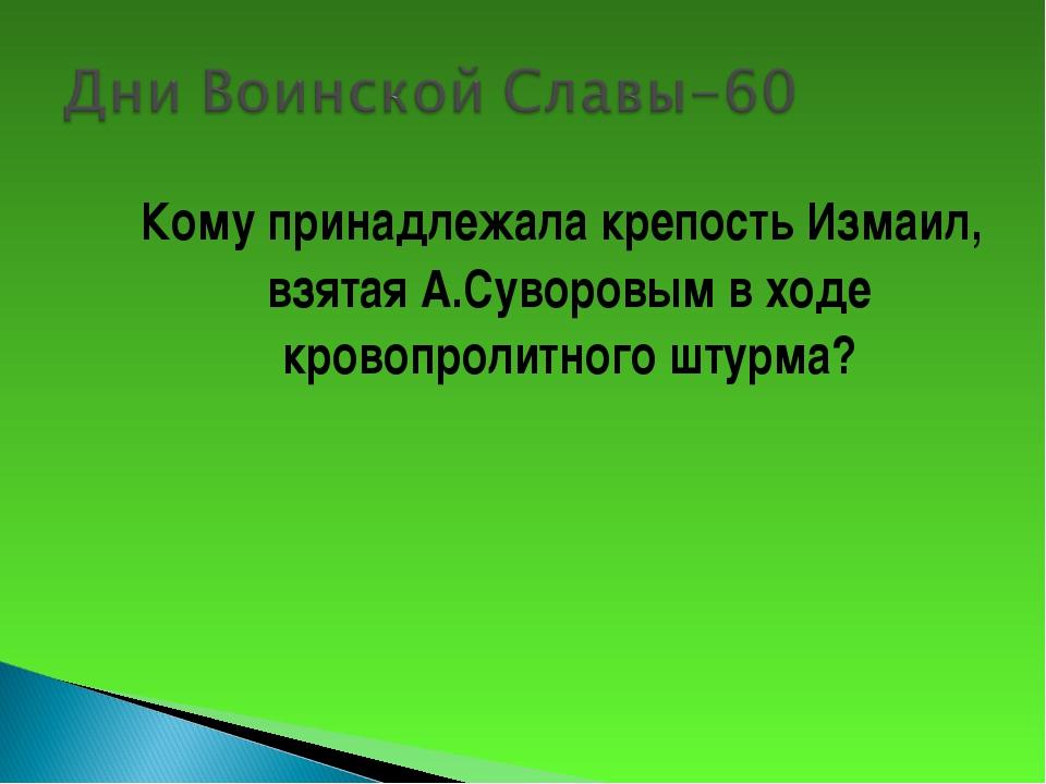 Кому принадлежала крепость Измаил, взятая А.Суворовым в ходе кровопролитного...