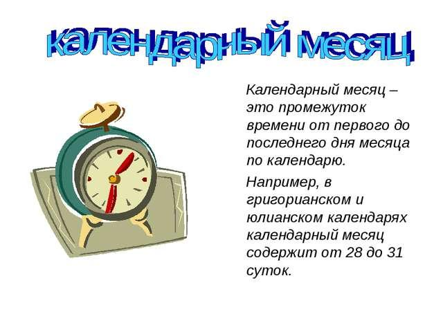 Календарный месяц – это промежуток времени от первого до последнего дня меся...