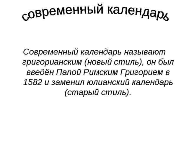 Современный календарь называют григорианским (новый стиль), он был введён Па...
