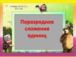 Учитель:Пронь О.С. 2012 год