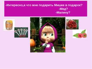 -Интересно,а что мне подарить Мишке в подарок? -Мед? -Малину?