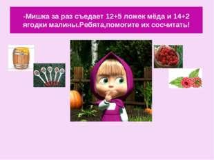 -Мишка за раз съедает 12+5 ложек мёда и 14+2 ягодки малины.Ребята,помогите их