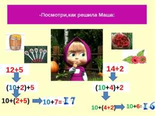 -Посмотри,как решила Маша: 12+5 14+2 (10+2)+5 10+7= (10+4)+2 10+6= 10+(2+5) 1