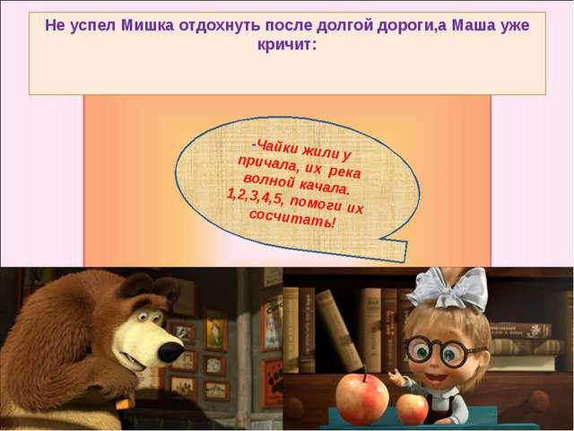 Не успел Мишка отдохнуть после долгой дороги,а Маша уже кричит: -Чайки жили у...