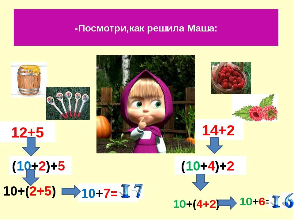 -Посмотри,как решила Маша: 12+5 14+2 (10+2)+5 10+7= (10+4)+2 10+6= 10+(2+5) 1...