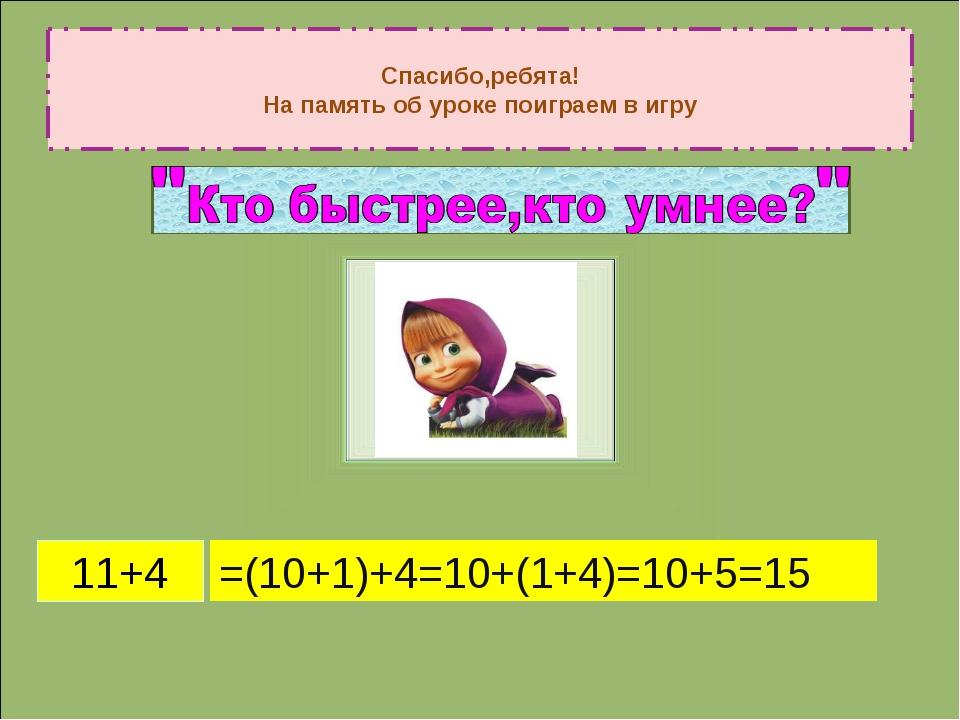 Спасибо,ребята! На память об уроке поиграем в игру 11+4 =(10+1)+4=10+(1+4)=10...