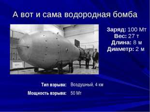 А вот и сама водородная бомба        Заряд:100 Мт Вес:27 т Длина:8