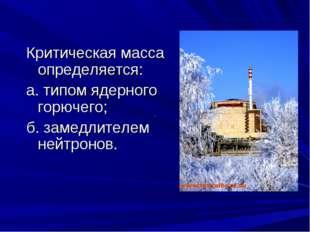 Критическая масса определяется: а. типом ядерного горючего; б. замедлителем н