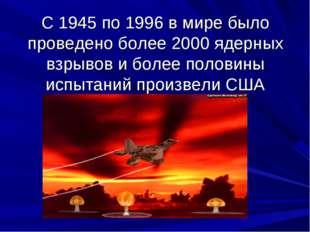 С 1945 по 1996 в мире было проведено более 2000 ядерных взрывов и более полов