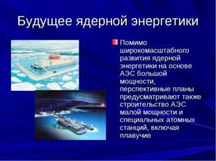 Будущее ядерной энергетики Помимо широкомасштабного развития ядерной энергети