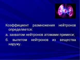 Коэффициент размножения нейтронов определяется: а. захватом нейтронов атомами