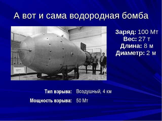 А вот и сама водородная бомба        Заряд:100 Мт Вес:27 т Длина:8...
