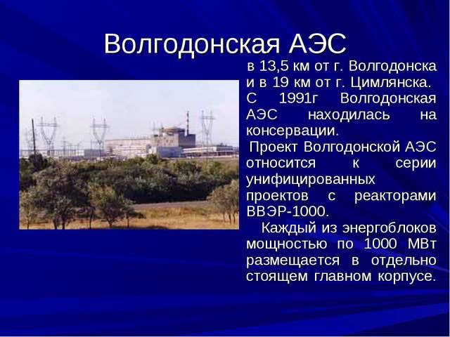 Волгодонская АЭС в 13,5 км от г. Волгодонска и в 19 км от г. Цимлянска. С 199...