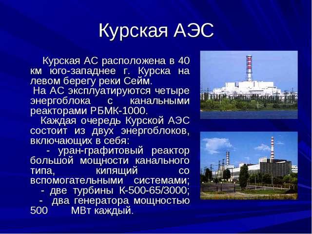 Курская АЭС Курская АС расположена в 40 км юго-западнее г. Курска на левом бе...