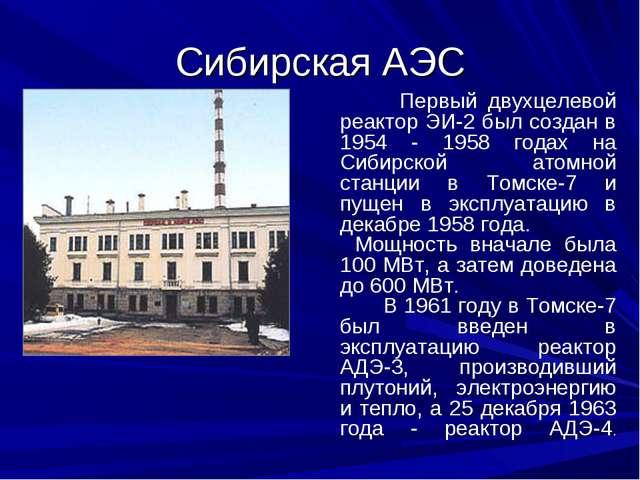 Сибирская АЭС Первый двухцелевой реактор ЭИ-2 был создан в 1954 - 1958 годах...
