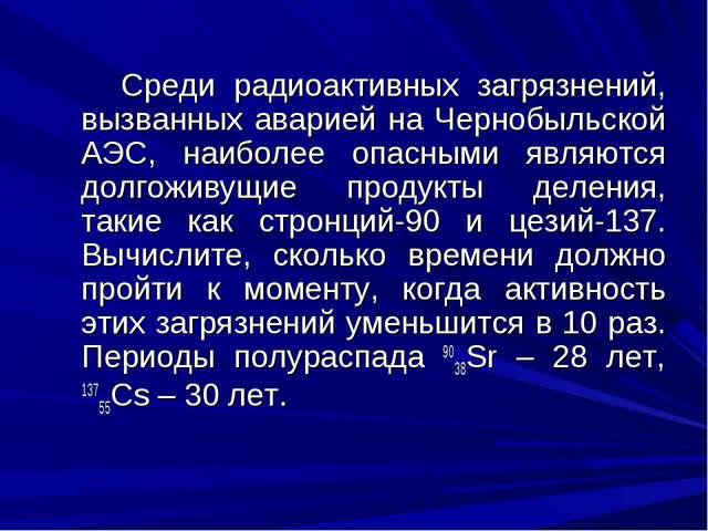Среди радиоактивных загрязнений, вызванных аварией на Чернобыльской АЭС, наи...