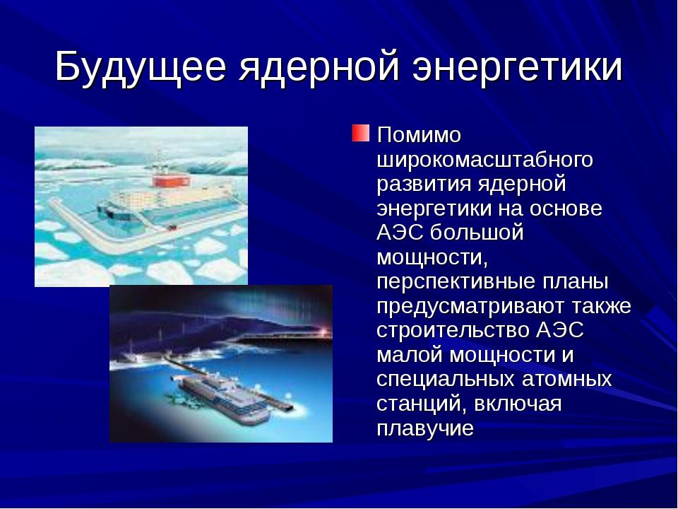 Будущее ядерной энергетики Помимо широкомасштабного развития ядерной энергети...
