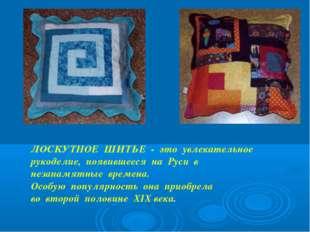 ЛОСКУТНОЕ ШИТЬЕ - это увлекательное рукоделие, появившееся на Руси в незапамя