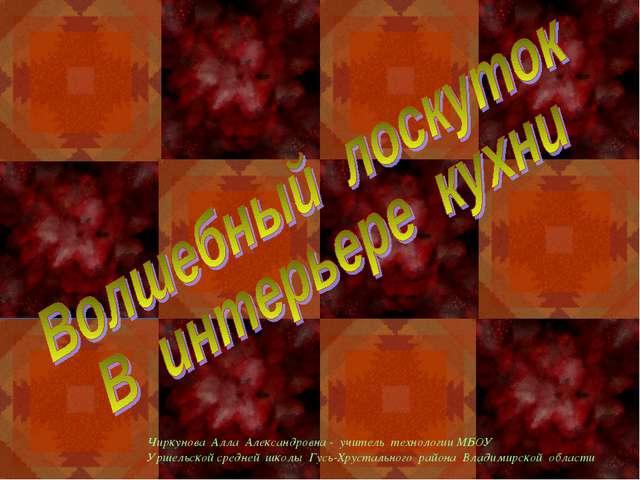 Чиркунова Алла Александровна - учитель технологии МБОУ Уршельской средней шко...
