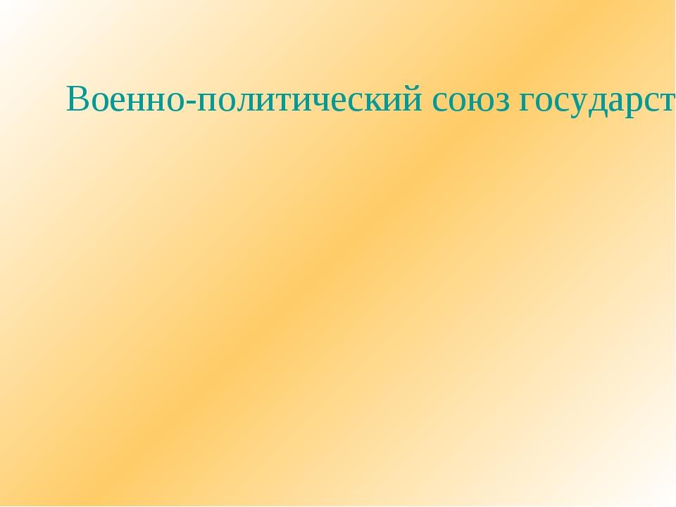Военно-политический союз государств, начало которому было положено заявление...