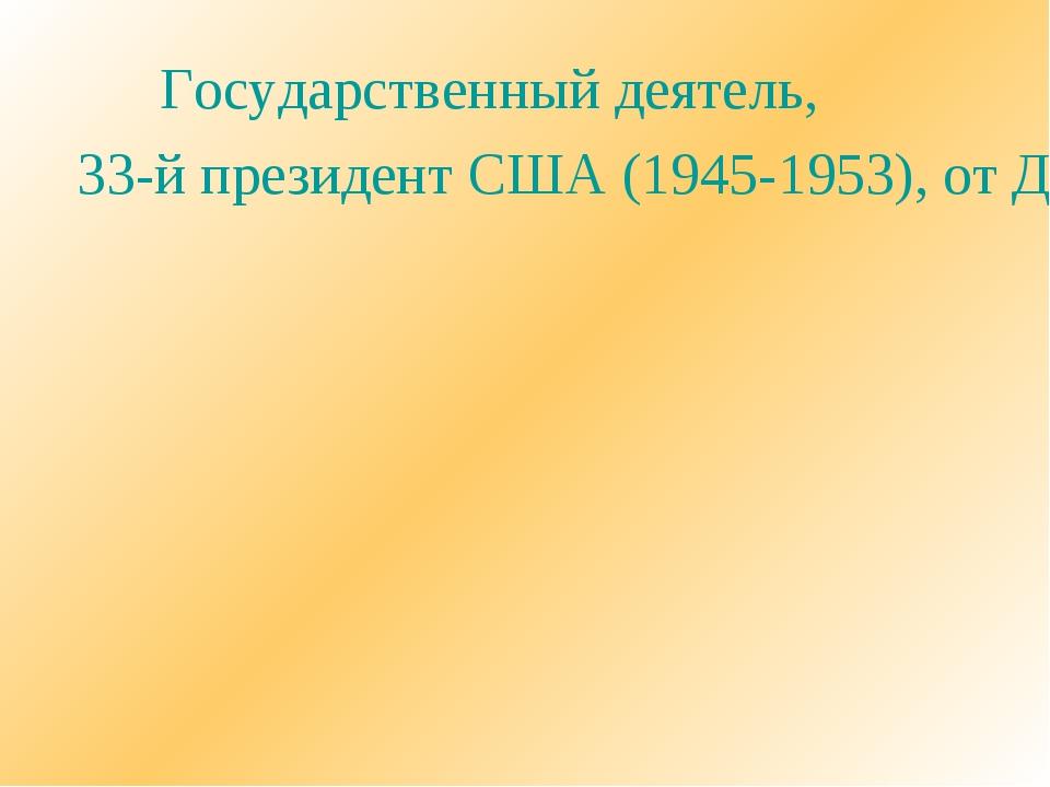 Государственный деятель, 33-й президент США (1945-1953), от Демократической...