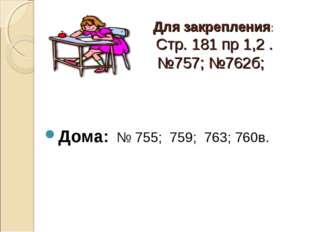 Для закрепления: Стр. 181 пр 1,2 . №757; №762б; Дома: № 755; 759; 763; 760в.