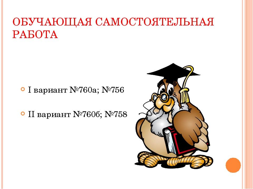 ОБУЧАЮЩАЯ САМОСТОЯТЕЛЬНАЯ РАБОТА I вариант №760а; №756 II вариант №760б; №758