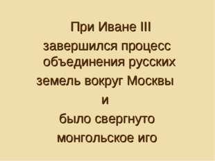 При Иване III завершился процесс объединения русских земель вокруг Москвы и