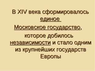В XIV века сформировалось единое Московское государство, которое добилось не