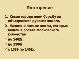 Повторение 1. Какие города вели борьбу за объединение русских земель 2. Назов