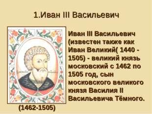 1.Иван III Васильевич Иван III Васильевич (известен также как Иван Великий( 1