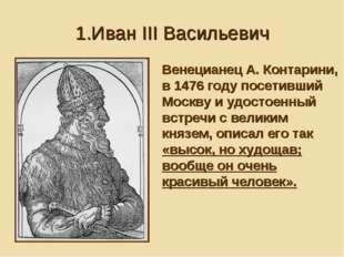 1.Иван III Васильевич Венецианец А. Контарини, в 1476 году посетивший Москву