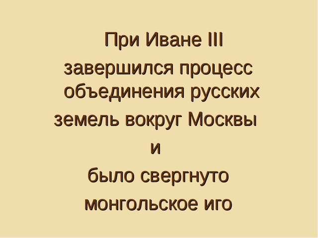 При Иване III завершился процесс объединения русских земель вокруг Москвы и...