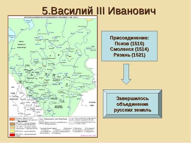 5.Василий III Иванович Присоединение: Псков (1510) Смоленск (1514) Рязань (15...