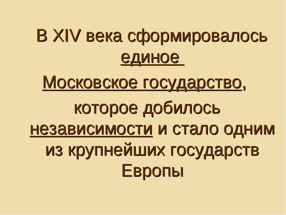 В XIV века сформировалось единое Московское государство, которое добилось не...