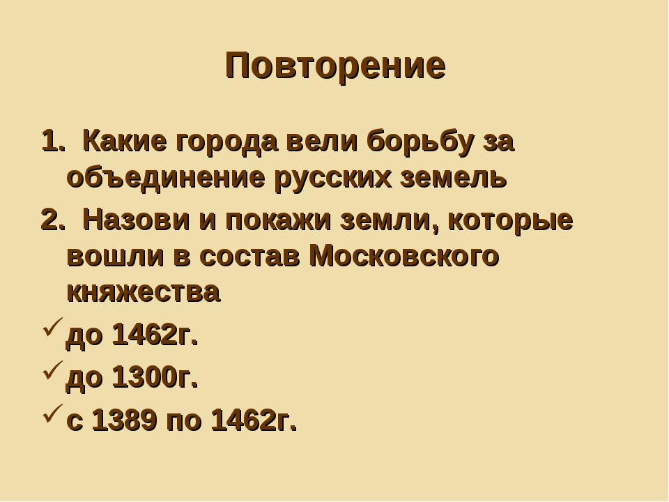 Повторение 1. Какие города вели борьбу за объединение русских земель 2. Назов...