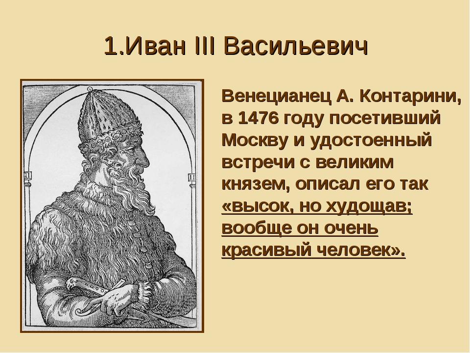 1.Иван III Васильевич Венецианец А. Контарини, в 1476 году посетивший Москву...