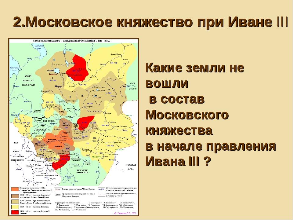 2.Московское княжество при Иване III Какие земли не вошли в состав Московског...